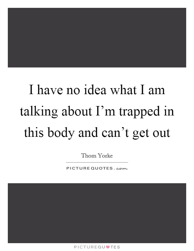 I have no idea what I am talking about I'm trapped in this body and can't get out Picture Quote #1