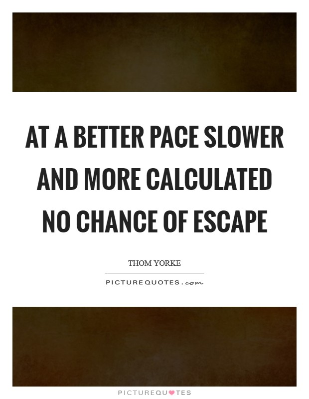 At a better pace Slower and more calculated No chance of escape Picture Quote #1