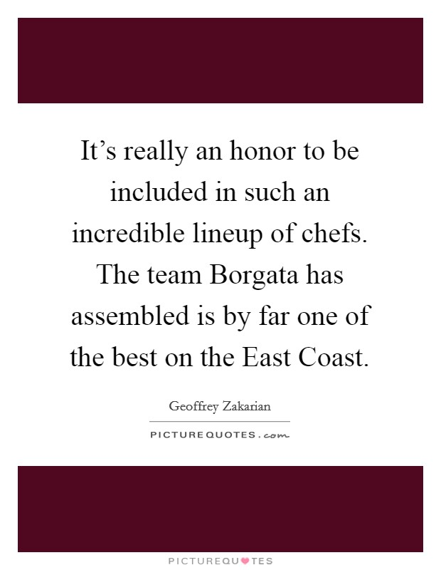It's really an honor to be included in such an incredible lineup of chefs. The team Borgata has assembled is by far one of the best on the East Coast Picture Quote #1