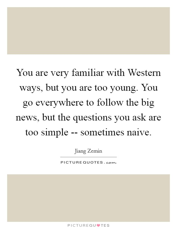You are very familiar with Western ways, but you are too young. You go everywhere to follow the big news, but the questions you ask are too simple -- sometimes naive Picture Quote #1