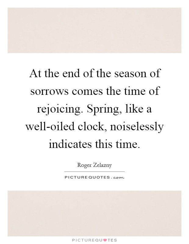 At the end of the season of sorrows comes the time of rejoicing. Spring, like a well-oiled clock, noiselessly indicates this time Picture Quote #1