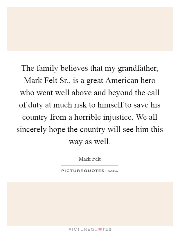 The family believes that my grandfather, Mark Felt Sr., is a great American hero who went well above and beyond the call of duty at much risk to himself to save his country from a horrible injustice. We all sincerely hope the country will see him this way as well Picture Quote #1
