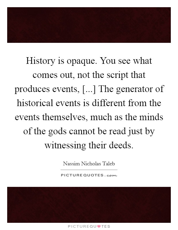History is opaque. You see what comes out, not the script that produces events, [...] The generator of historical events is different from the events themselves, much as the minds of the gods cannot be read just by witnessing their deeds Picture Quote #1