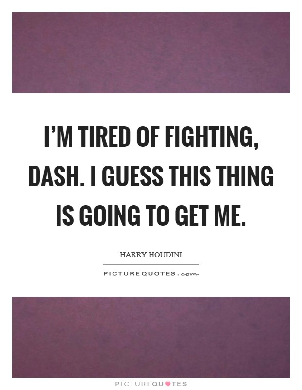 I'm tired of fighting, Dash. I guess this thing is going to get me Picture Quote #1