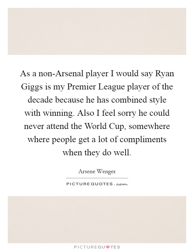 As a non-Arsenal player I would say Ryan Giggs is my Premier League player of the decade because he has combined style with winning. Also I feel sorry he could never attend the World Cup, somewhere where people get a lot of compliments when they do well Picture Quote #1
