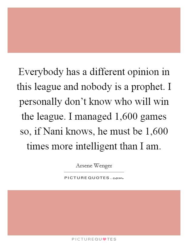 Everybody has a different opinion in this league and nobody is a prophet. I personally don't know who will win the league. I managed 1,600 games so, if Nani knows, he must be 1,600 times more intelligent than I am Picture Quote #1