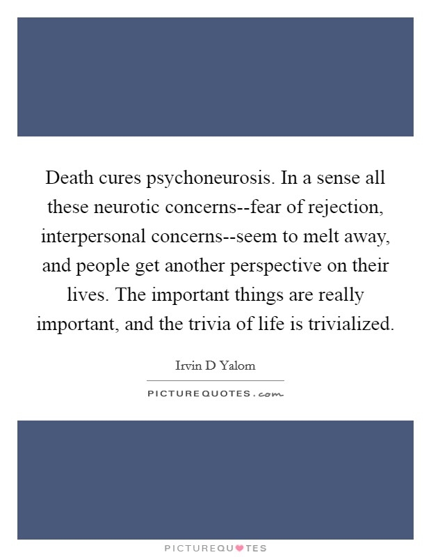 Death cures psychoneurosis. In a sense all these neurotic concerns--fear of rejection, interpersonal concerns--seem to melt away, and people get another perspective on their lives. The important things are really important, and the trivia of life is trivialized Picture Quote #1
