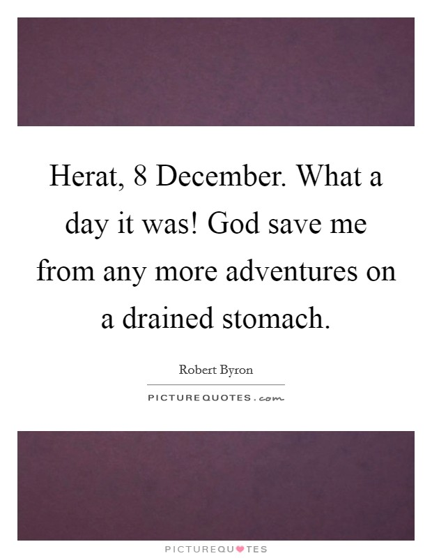 Herat, 8 December. What a day it was! God save me from any more adventures on a drained stomach Picture Quote #1