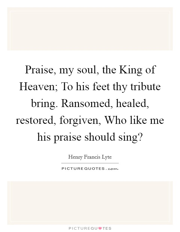 Praise, my soul, the King of Heaven; To his feet thy tribute bring. Ransomed, healed, restored, forgiven, Who like me his praise should sing? Picture Quote #1
