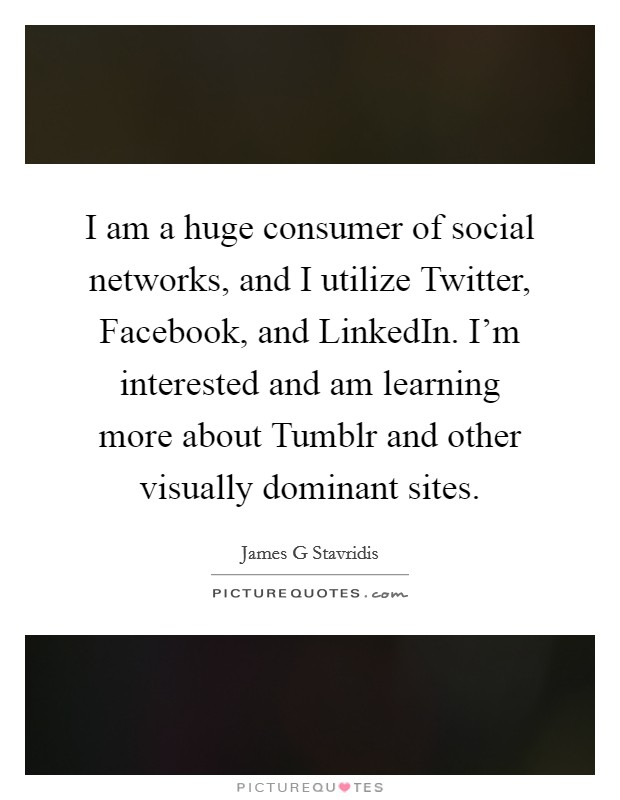 I am a huge consumer of social networks, and I utilize Twitter, Facebook, and LinkedIn. I'm interested and am learning more about Tumblr and other visually dominant sites Picture Quote #1