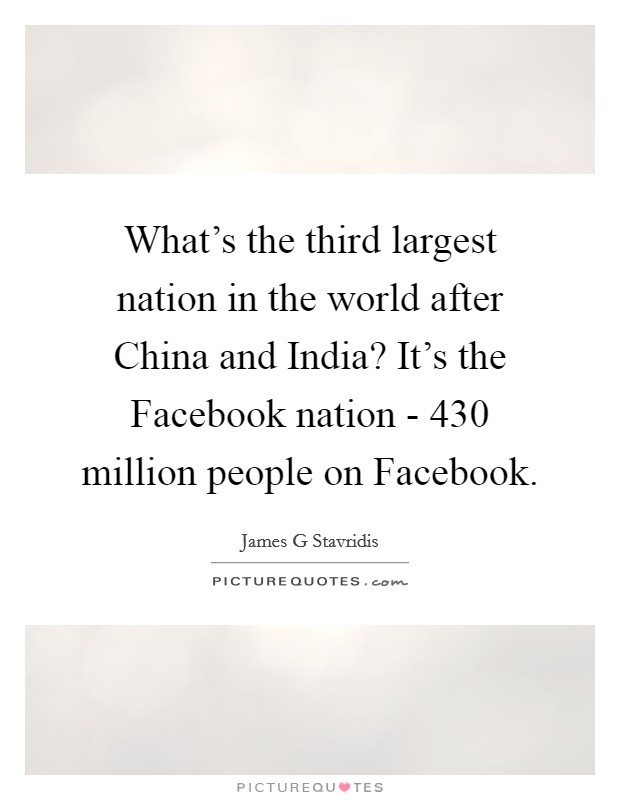 What's the third largest nation in the world after China and India? It's the Facebook nation - 430 million people on Facebook Picture Quote #1