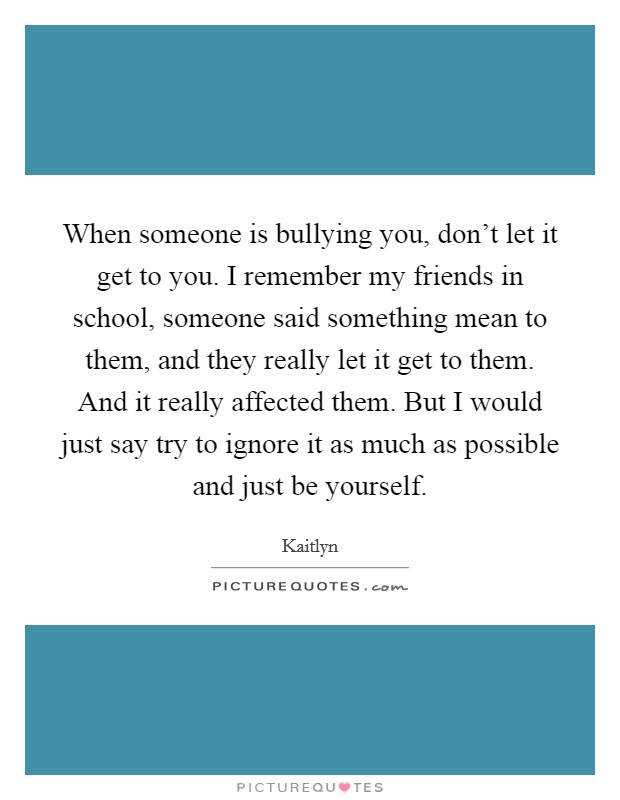 When someone is bullying you, don't let it get to you. I remember my friends in school, someone said something mean to them, and they really let it get to them. And it really affected them. But I would just say try to ignore it as much as possible and just be yourself Picture Quote #1