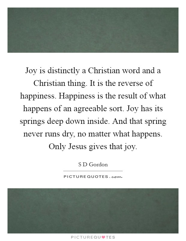 Joy is distinctly a Christian word and a Christian thing. It is the reverse of happiness. Happiness is the result of what happens of an agreeable sort. Joy has its springs deep down inside. And that spring never runs dry, no matter what happens. Only Jesus gives that joy Picture Quote #1