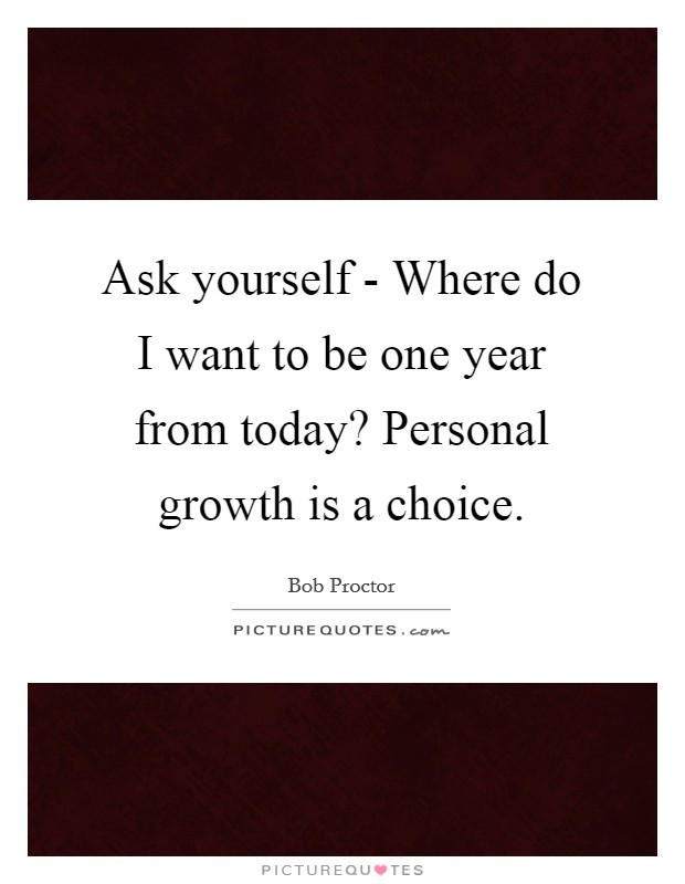 Ask yourself - Where do I want to be one year from today? Personal growth is a choice Picture Quote #1