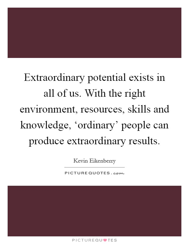 Extraordinary potential exists in all of us. With the right environment, resources, skills and knowledge, 'ordinary' people can produce extraordinary results Picture Quote #1