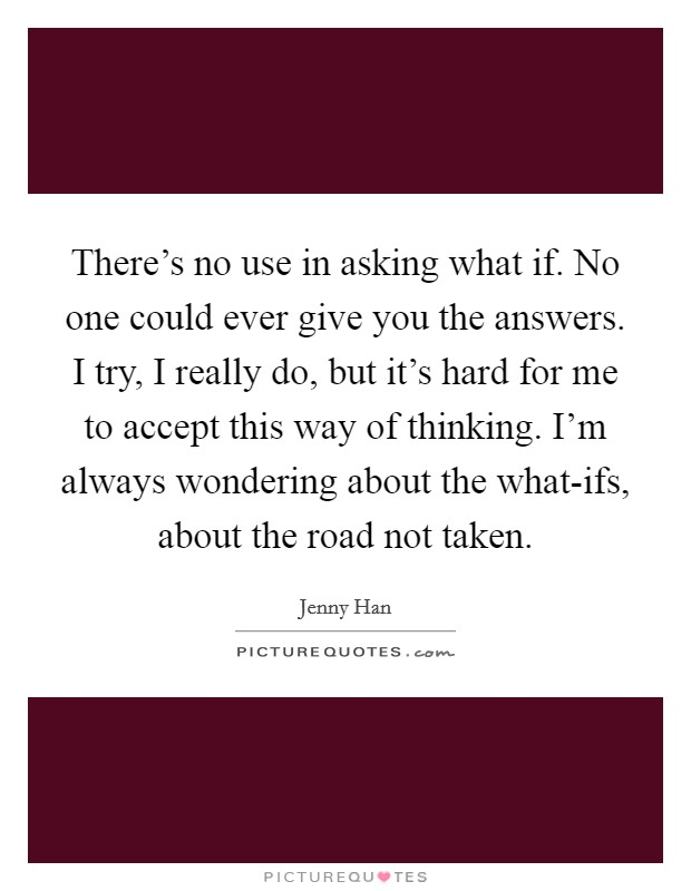 There's no use in asking what if. No one could ever give you the answers. I try, I really do, but it's hard for me to accept this way of thinking. I'm always wondering about the what-ifs, about the road not taken Picture Quote #1