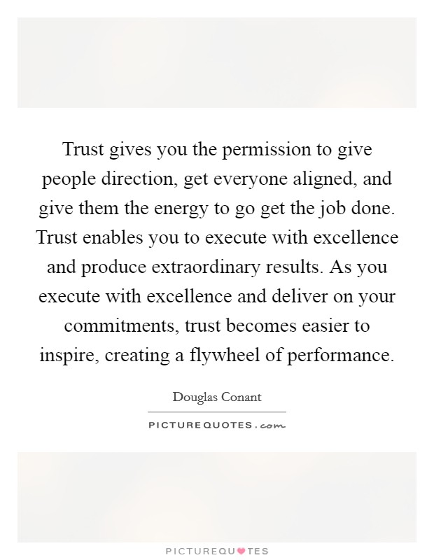 Trust gives you the permission to give people direction, get everyone aligned, and give them the energy to go get the job done. Trust enables you to execute with excellence and produce extraordinary results. As you execute with excellence and deliver on your commitments, trust becomes easier to inspire, creating a flywheel of performance Picture Quote #1
