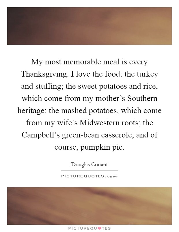 My most memorable meal is every Thanksgiving. I love the food: the turkey and stuffing; the sweet potatoes and rice, which come from my mother's Southern heritage; the mashed potatoes, which come from my wife's Midwestern roots; the Campbell's green-bean casserole; and of course, pumpkin pie Picture Quote #1