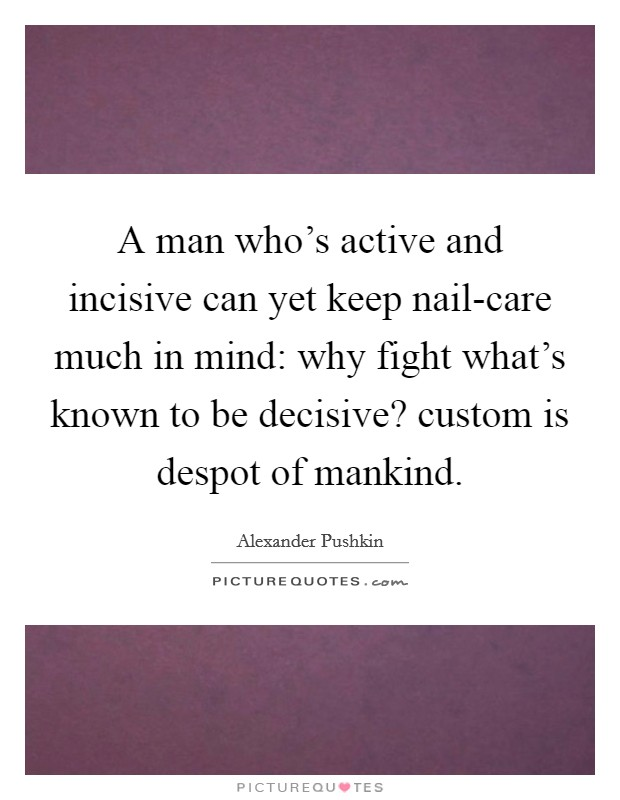 A man who's active and incisive can yet keep nail-care much in mind: why fight what's known to be decisive? custom is despot of mankind Picture Quote #1