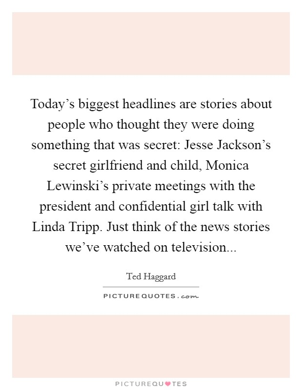 Today's biggest headlines are stories about people who thought they were doing something that was secret: Jesse Jackson's secret girlfriend and child, Monica Lewinski's private meetings with the president and confidential girl talk with Linda Tripp. Just think of the news stories we've watched on television Picture Quote #1