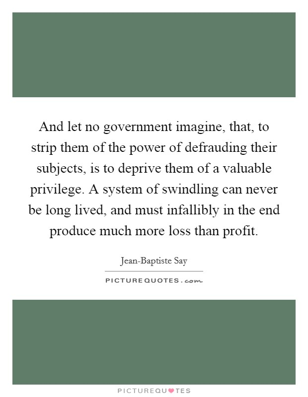 And let no government imagine, that, to strip them of the power of defrauding their subjects, is to deprive them of a valuable privilege. A system of swindling can never be long lived, and must infallibly in the end produce much more loss than profit Picture Quote #1