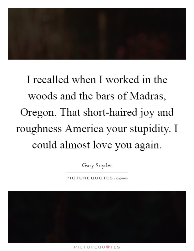 I recalled when I worked in the woods and the bars of Madras, Oregon. That short-haired joy and roughness America your stupidity. I could almost love you again Picture Quote #1
