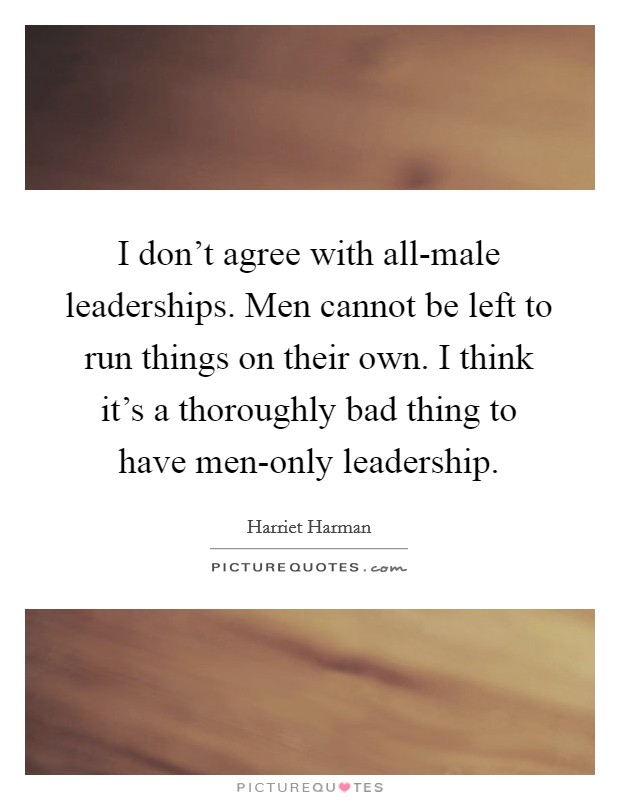 I don't agree with all-male leaderships. Men cannot be left to run things on their own. I think it's a thoroughly bad thing to have men-only leadership Picture Quote #1