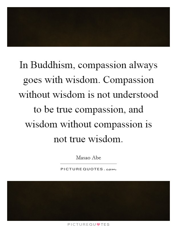In Buddhism, compassion always goes with wisdom. Compassion without wisdom is not understood to be true compassion, and wisdom without compassion is not true wisdom Picture Quote #1
