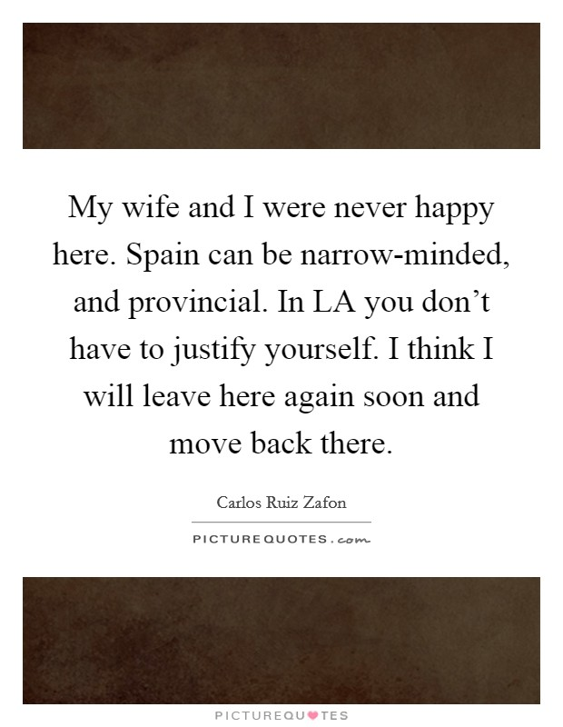 My wife and I were never happy here. Spain can be narrow-minded, and provincial. In LA you don't have to justify yourself. I think I will leave here again soon and move back there Picture Quote #1