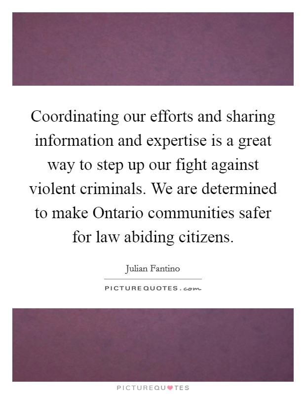 Coordinating our efforts and sharing information and expertise is a great way to step up our fight against violent criminals. We are determined to make Ontario communities safer for law abiding citizens Picture Quote #1
