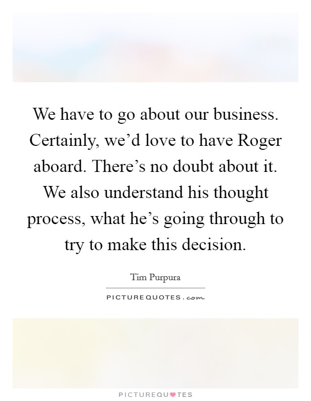 We have to go about our business. Certainly, we'd love to have Roger aboard. There's no doubt about it. We also understand his thought process, what he's going through to try to make this decision Picture Quote #1