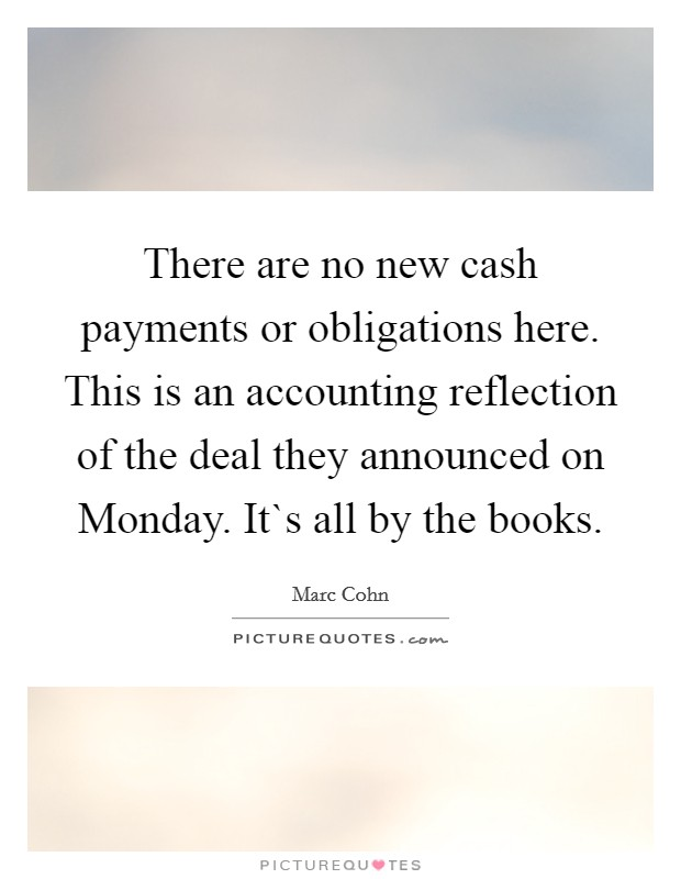 There are no new cash payments or obligations here. This is an accounting reflection of the deal they announced on Monday. It`s all by the books Picture Quote #1