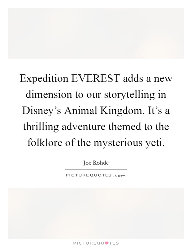Expedition EVEREST adds a new dimension to our storytelling in Disney's Animal Kingdom. It's a thrilling adventure themed to the folklore of the mysterious yeti Picture Quote #1