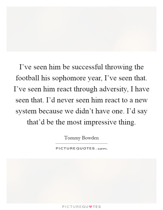 I've seen him be successful throwing the football his sophomore year, I've seen that. I've seen him react through adversity, I have seen that. I'd never seen him react to a new system because we didn't have one. I'd say that'd be the most impressive thing Picture Quote #1
