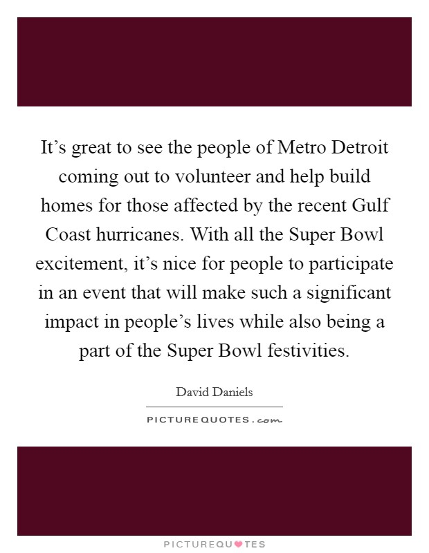 It's great to see the people of Metro Detroit coming out to volunteer and help build homes for those affected by the recent Gulf Coast hurricanes. With all the Super Bowl excitement, it's nice for people to participate in an event that will make such a significant impact in people's lives while also being a part of the Super Bowl festivities Picture Quote #1