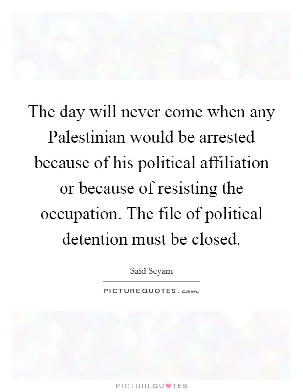 The day will never come when any Palestinian would be arrested because of his political affiliation or because of resisting the occupation. The file of political detention must be closed Picture Quote #1