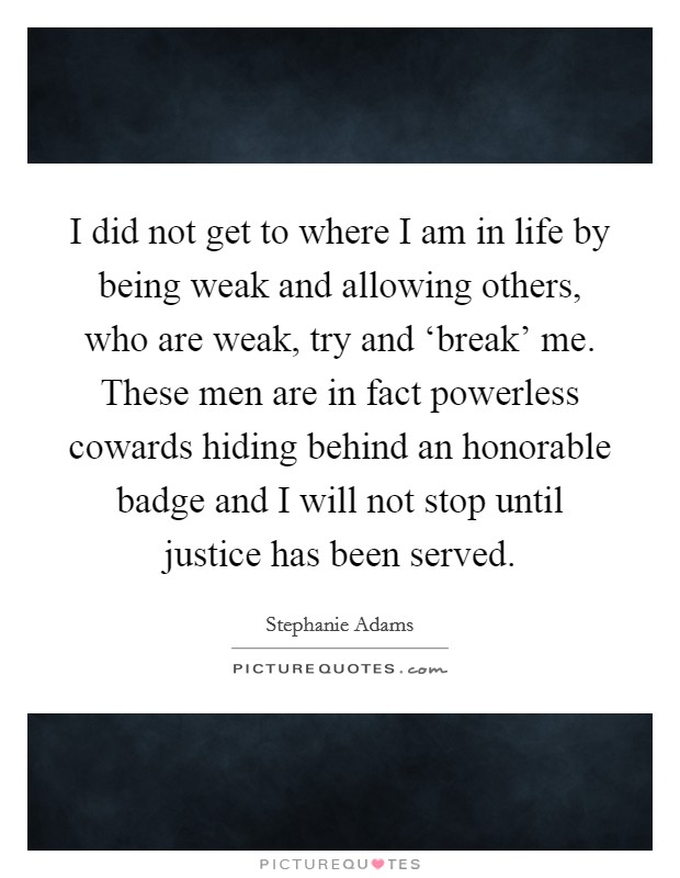 I did not get to where I am in life by being weak and allowing others, who are weak, try and 'break' me. These men are in fact powerless cowards hiding behind an honorable badge and I will not stop until justice has been served Picture Quote #1