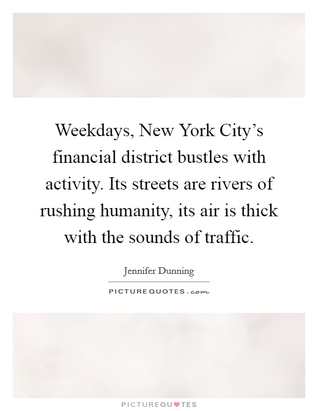 Weekdays, New York City's financial district bustles with activity. Its streets are rivers of rushing humanity, its air is thick with the sounds of traffic Picture Quote #1