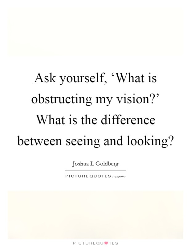 Ask yourself, 'What is obstructing my vision?' What is the difference between seeing and looking? Picture Quote #1