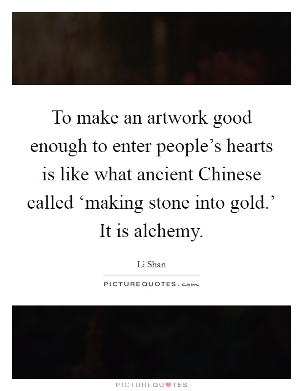To make an artwork good enough to enter people's hearts is like what ancient Chinese called 'making stone into gold.' It is alchemy Picture Quote #1