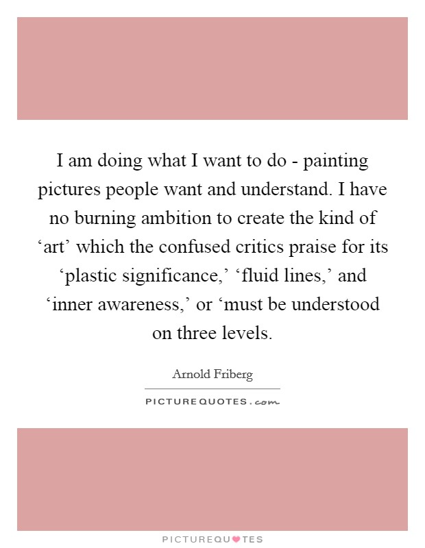 I am doing what I want to do - painting pictures people want and understand. I have no burning ambition to create the kind of 'art' which the confused critics praise for its 'plastic significance,' 'fluid lines,' and 'inner awareness,' or 'must be understood on three levels Picture Quote #1