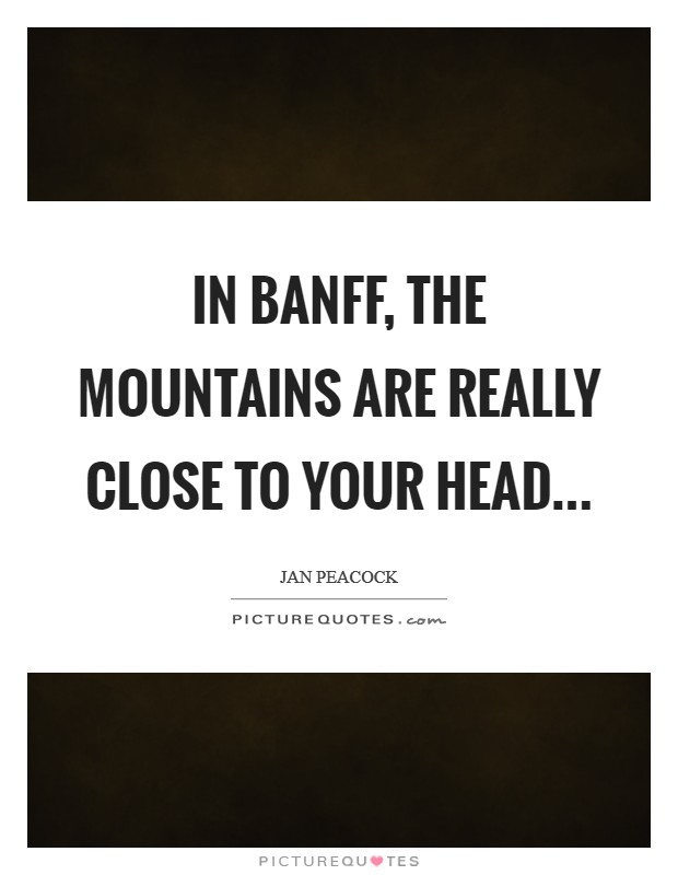 In Banff, the mountains are really close to your head Picture Quote #1