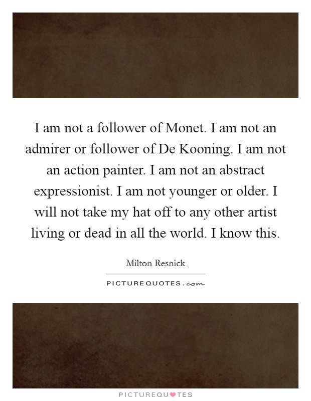 I am not a follower of Monet. I am not an admirer or follower of De Kooning. I am not an action painter. I am not an abstract expressionist. I am not younger or older. I will not take my hat off to any other artist living or dead in all the world. I know this Picture Quote #1