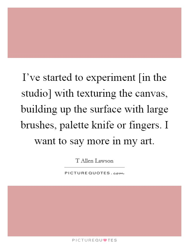 I've started to experiment [in the studio] with texturing the canvas, building up the surface with large brushes, palette knife or fingers. I want to say more in my art Picture Quote #1