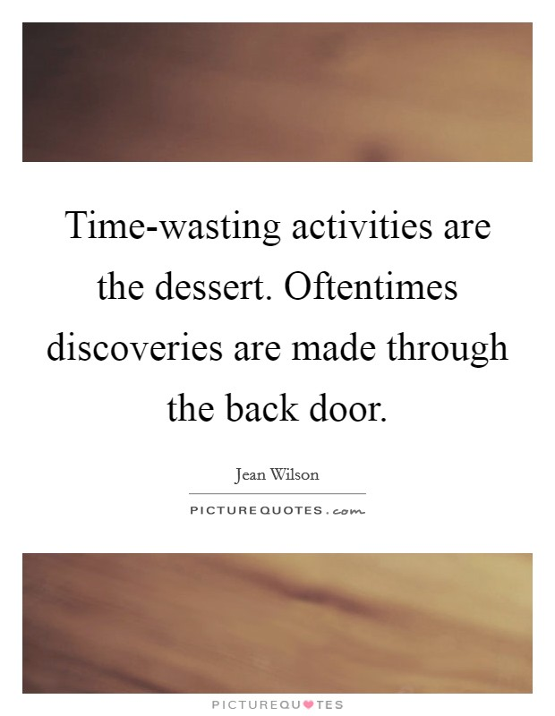 Time-wasting activities are the dessert. Oftentimes discoveries are made through the back door Picture Quote #1