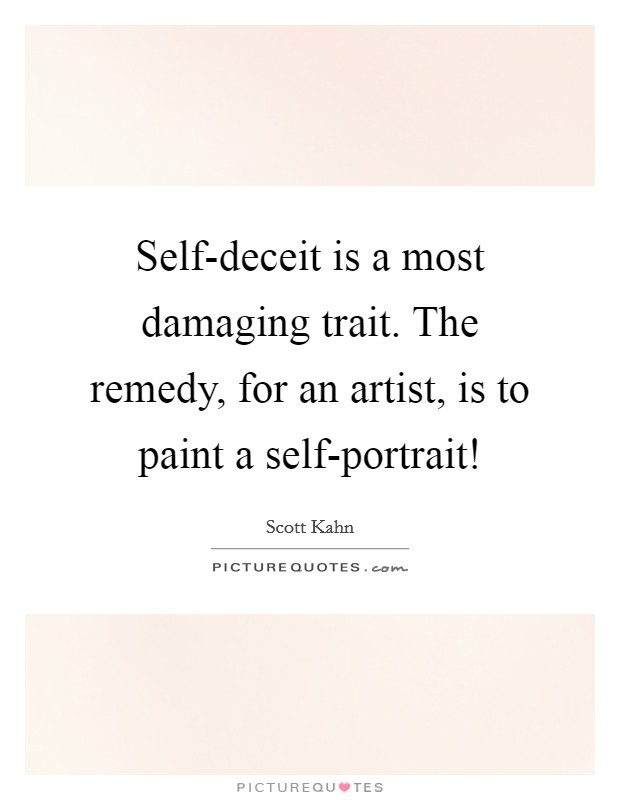 Self-deceit is a most damaging trait. The remedy, for an artist, is to paint a self-portrait! Picture Quote #1