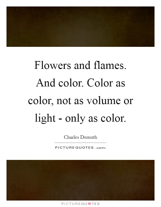 Flowers and flames. And color. Color as color, not as volume or light - only as color Picture Quote #1