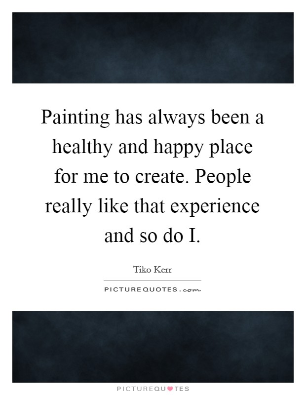 Painting has always been a healthy and happy place for me to create. People really like that experience and so do I Picture Quote #1