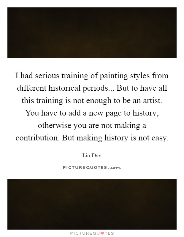 I had serious training of painting styles from different historical periods... But to have all this training is not enough to be an artist. You have to add a new page to history; otherwise you are not making a contribution. But making history is not easy Picture Quote #1