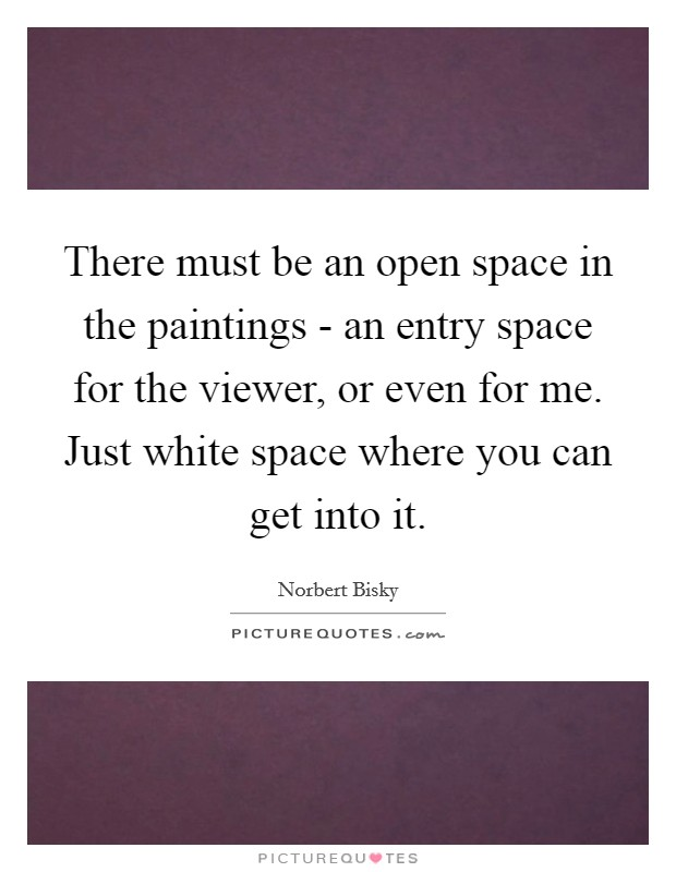 There must be an open space in the paintings - an entry space for the viewer, or even for me. Just white space where you can get into it Picture Quote #1